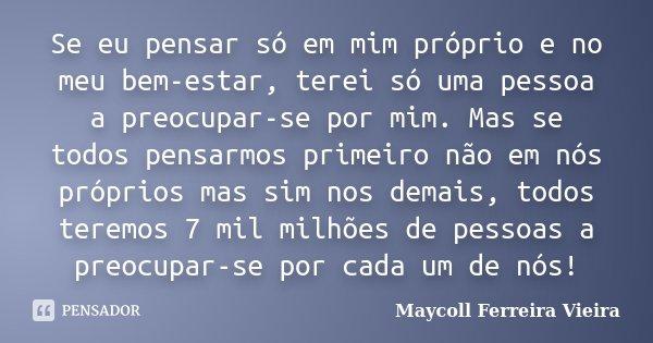 Se eu pensar só em mim próprio e no meu bem-estar, terei só uma pessoa a preocupar-se por mim. Mas se todos pensarmos primeiro não em nós próprios mas sim nos d... Frase de Maycoll Ferreira Vieira.