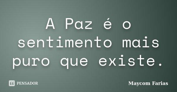 A Paz é o sentimento mais puro que existe.... Frase de Maycom Farias.