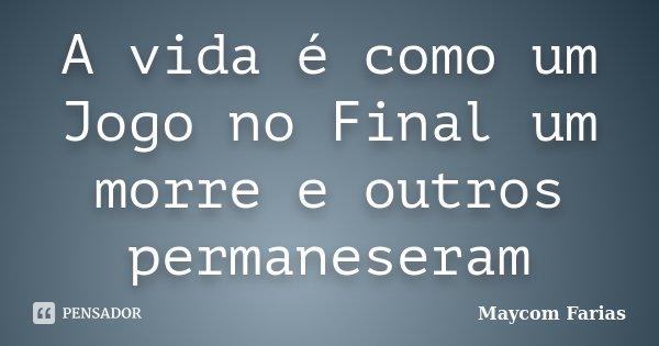 A vida é como um Jogo no Final um morre e outros permaneseram... Frase de Maycom Farias.