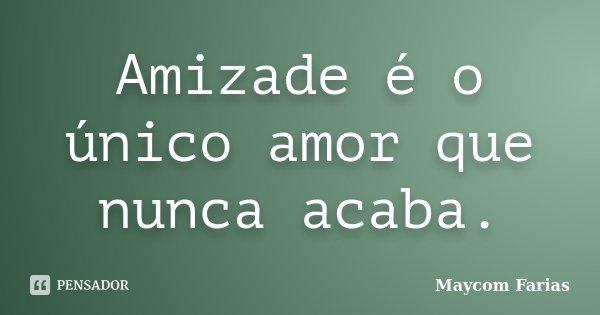 Amizade é o único amor que nunca acaba.... Frase de Maycom Farias.