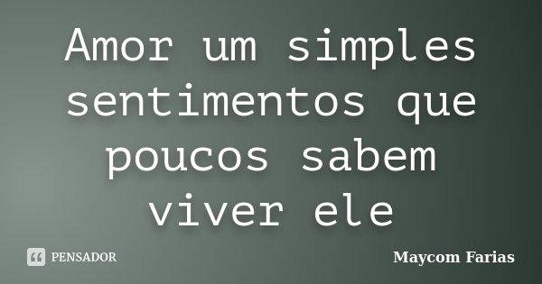 Amor um simples sentimentos que poucos sabem viver ele... Frase de Maycom Farias.