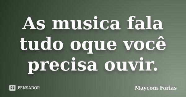 As musica fala tudo oque você precisa ouvir.... Frase de Maycom Farias.