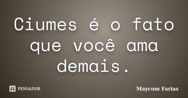 Ciumes é o fato que você ama demais.... Frase de Maycom Farias.