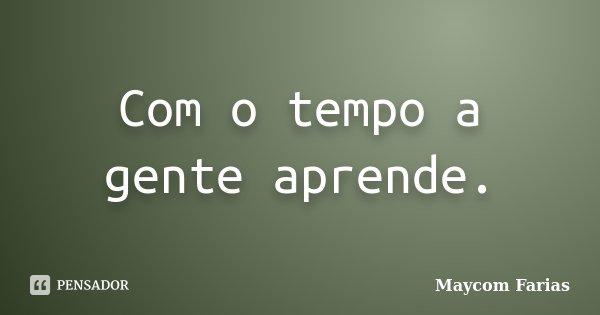Com o tempo a gente aprende.... Frase de Maycom Farias.