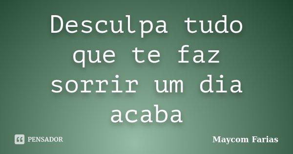 Desculpa tudo que te faz sorrir um dia acaba... Frase de Maycom Farias.