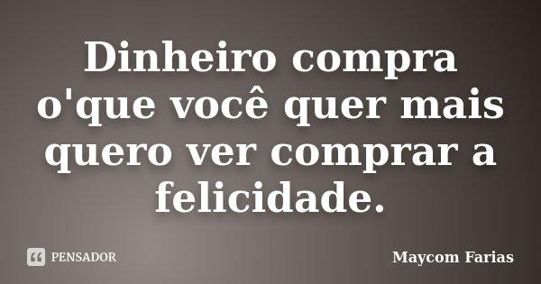 Dinheiro compra o'que você quer mais quero ver comprar a felicidade.... Frase de Maycom Farias.