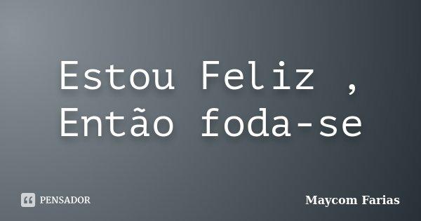 Estou Feliz , Então foda-se... Frase de Maycom Farias.