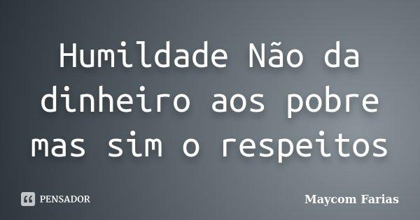 Humildade Não da dinheiro aos pobre mas sim o respeitos... Frase de Maycom Farias.