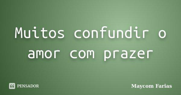 Muitos confundir o amor com prazer... Frase de Maycom Farias.