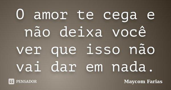 O amor te cega e não deixa você ver que isso não vai dar em nada.... Frase de Maycom Farias.