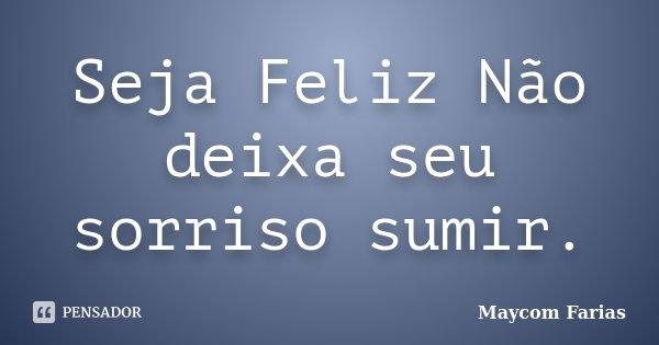 Seja Feliz Não deixa seu sorriso sumir.... Frase de Maycom Farias.