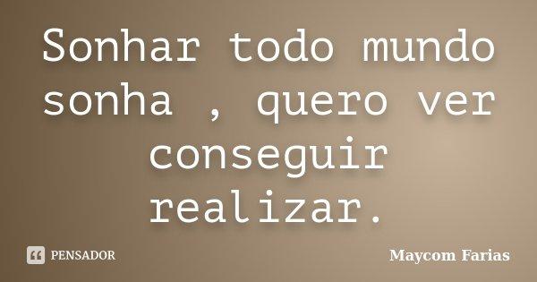 Sonhar todo mundo sonha , quero ver conseguir realizar.... Frase de Maycom Farias.