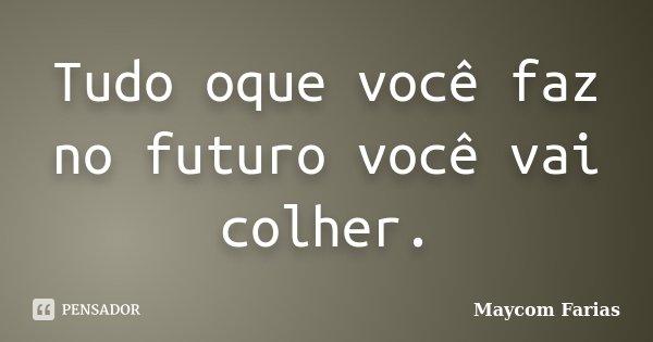Tudo oque você faz no futuro você vai colher.... Frase de Maycom Farias.
