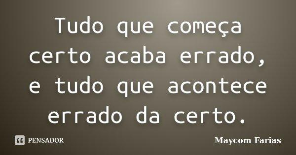 Tudo que começa certo acaba errado, e tudo que acontece errado da certo.... Frase de Maycom Farias.