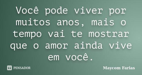 Você pode viver por muitos anos, mais o tempo vai te mostrar que o amor ainda vive em você.... Frase de Maycom Farias.