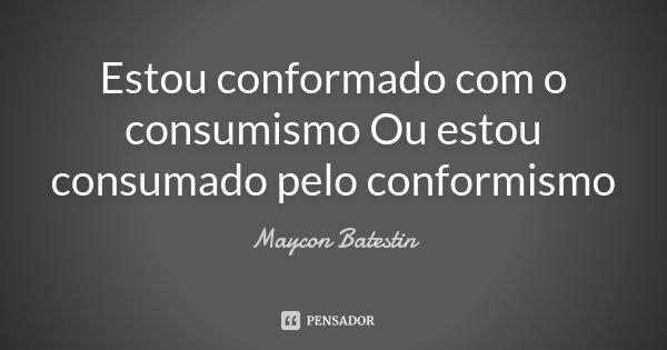 Estou conformado com o consumismo Ou estou consumado pelo conformismo... Frase de Maycon Batestin.