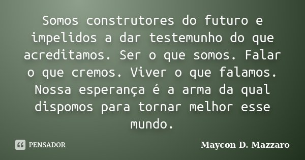 Somos construtores do futuro e impelidos a dar testemunho do que acreditamos. Ser o que somos. Falar o que cremos. Viver o que falamos. Nossa esperança é a arma... Frase de Maycon D. Mazzaro.