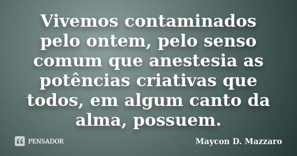 Vivemos contaminados pelo ontem, pelo senso comum que anestesia as potências criativas que todos, em algum canto da alma, possuem.... Frase de Maycon D. Mazzaro.