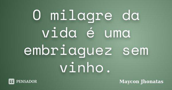 O milagre da vida é uma embriaguez sem vinho.... Frase de Maycon Jhonatas.