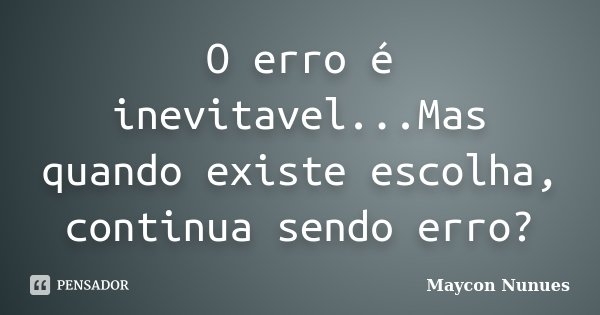O erro é inevitavel...Mas quando existe escolha, continua sendo erro?... Frase de Maycon Nunues.