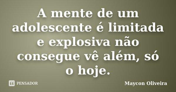 A mente de um adolescente é limitada e explosiva não consegue vê além, só o hoje.... Frase de Maycon Oliveira.