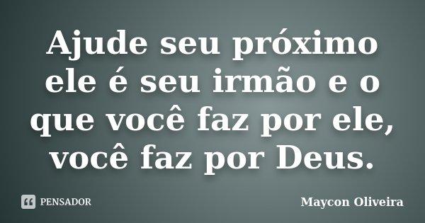 Ajude seu próximo ele é seu irmão e o que você faz por ele, você faz por Deus.... Frase de Maycon Oliveira.