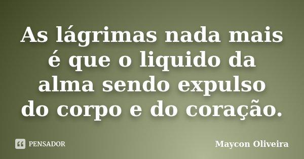 As lágrimas nada mais é que o liquido da alma sendo expulso do corpo e do coração.... Frase de Maycon Oliveira.