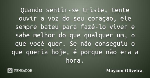 Quando sentir-se triste, tente ouvir a voz do seu coração, ele sempre bateu para fazê-lo viver e sabe melhor do que qualquer um, o que você quer. Se não consegu... Frase de Maycon Oliveira.