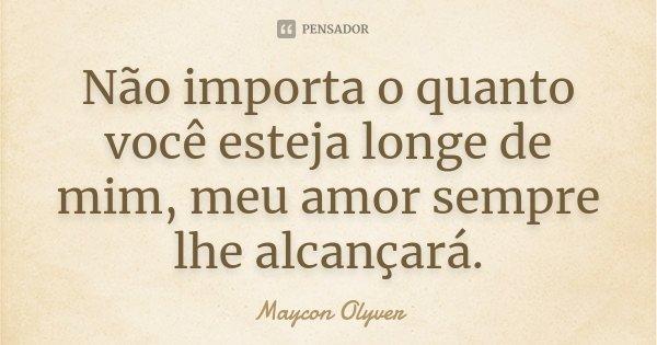 Não importa o quanto você esteja longe de mim, meu amor sempre lhe alcançará.... Frase de Maycon Olyver.