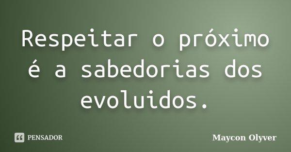 Respeitar o próximo é a sabedorias dos evoluidos.... Frase de Maycon Olyver.