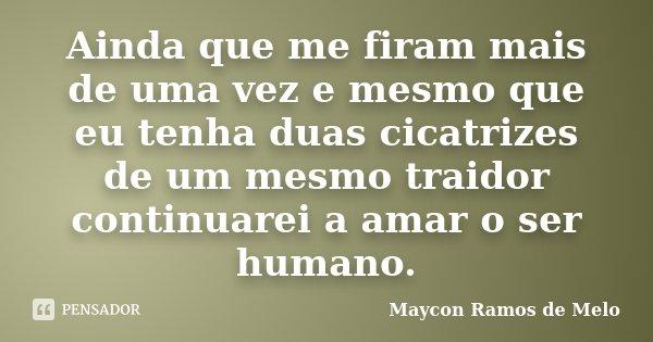 Ainda que me firam mais de uma vez e mesmo que eu tenha duas cicatrizes de um mesmo traidor continuarei a amar o ser humano.... Frase de Maycon Ramos de Melo.