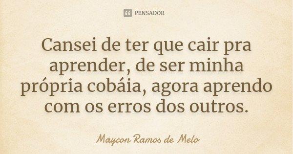Cansei de ter que cair pra aprender, de ser minha própria cobáia, agora aprendo com os erros dos outros.... Frase de Maycon Ramos de Melo.