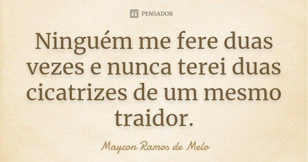 Ninguém me fere duas vezes e nunca terei duas cicatrizes de um mesmo traidor.... Frase de Maycon Ramos de Melo.