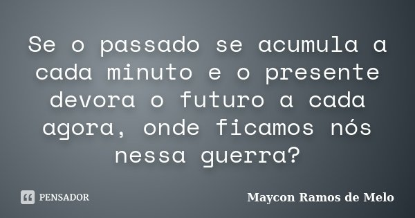 Se o passado se acumula a cada minuto e o presente devora o futuro a cada agora, onde ficamos nós nessa guerra?... Frase de Maycon Ramos de Melo.