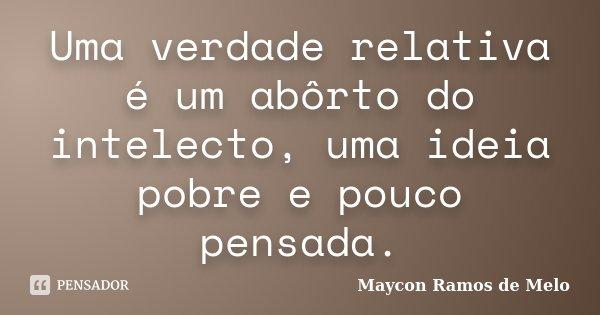 Uma verdade relativa é um abôrto do intelecto, uma ideia pobre e pouco pensada.... Frase de Maycon Ramos de Melo.