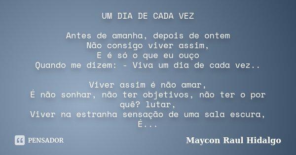 UM DIA DE CADA VEZ Antes de amanha, depois de ontem Não consigo viver assim, E é só o que eu ouço Quando me dizem: - Viva um dia de cada vez.. Viver assim é não... Frase de Maycon Raul Hidalgo.