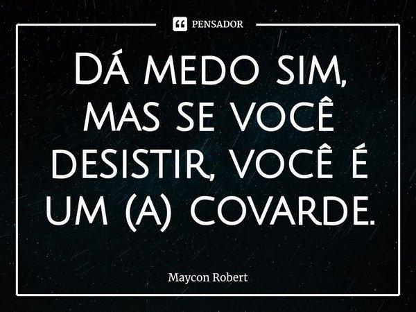 Dá medo sim, mas se você desistir, você é um (a) covarde.... Frase de Maycon Robert.