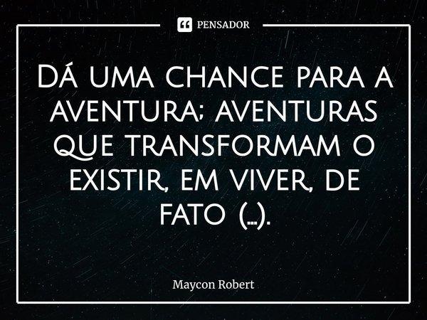 Dá uma chance para a aventura; aventuras que transformam o existir, em viver, de fato (...).... Frase de Maycon Robert.