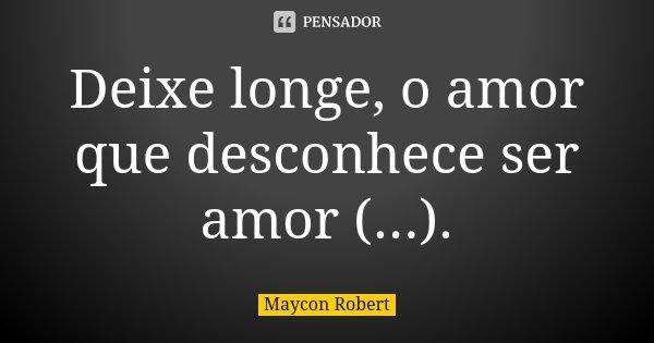 Deixe longe, o amor que desconhece ser amor (...).... Frase de Maycon Robert.