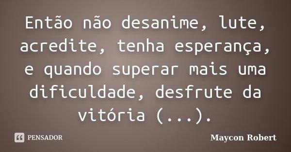 Então não desanime, lute, acredite, tenha esperança, e quando superar mais uma dificuldade, desfrute da vitória (...).... Frase de Maycon Robert.