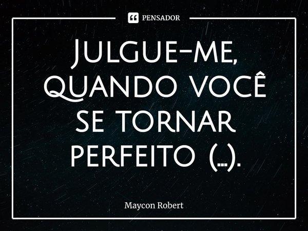 Julgue-me, quando você se tornar perfeito (...).... Frase de Maycon Robert.