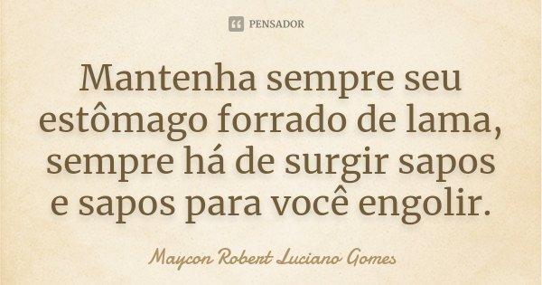 Mantenha sempre seu estômago forrado de lama, sempre há de surgir sapos e sapos para você engolir.... Frase de Maycon Robert Luciano Gomes.
