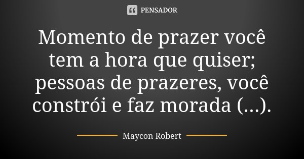 Momento de prazer você tem a hora que quiser; pessoas de prazeres, você constrói e faz morada (...).... Frase de Maycon Robert.