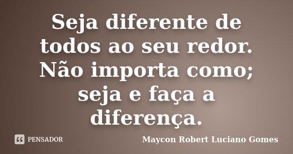 Seja diferente de todos ao seu redor. Não importa como; seja e faça a diferença.... Frase de Maycon Robert Luciano Gomes.