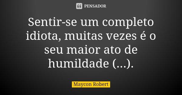 Sentir-se um completo idiota, muitas vezes é o seu maior ato de humildade (...).... Frase de Maycon Robert.