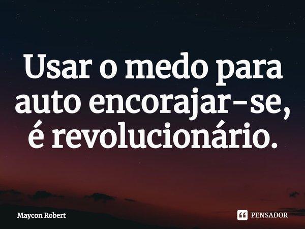 Usar o medo para auto encorajar-se, é revolucionário.... Frase de Maycon Robert.