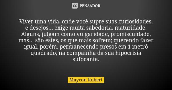 Viver uma vida, onde você supre suas curiosidades, e desejos... exige muita sabedoria, maturidade. Alguns, julgam como vulgaridade, promiscuidade, mas... são es... Frase de Maycon Robert.