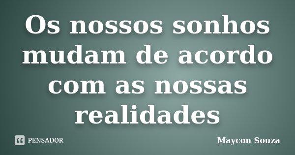 Os nossos sonhos mudam de acordo com as nossas realidades... Frase de Maycon Souza.