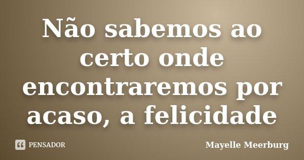 Não sabemos ao certo onde encontraremos por acaso, a felicidade... Frase de Mayelle Meerburg.