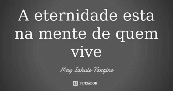 A eternidade esta na mente de quem vive... Frase de May Iakulo Targino.
